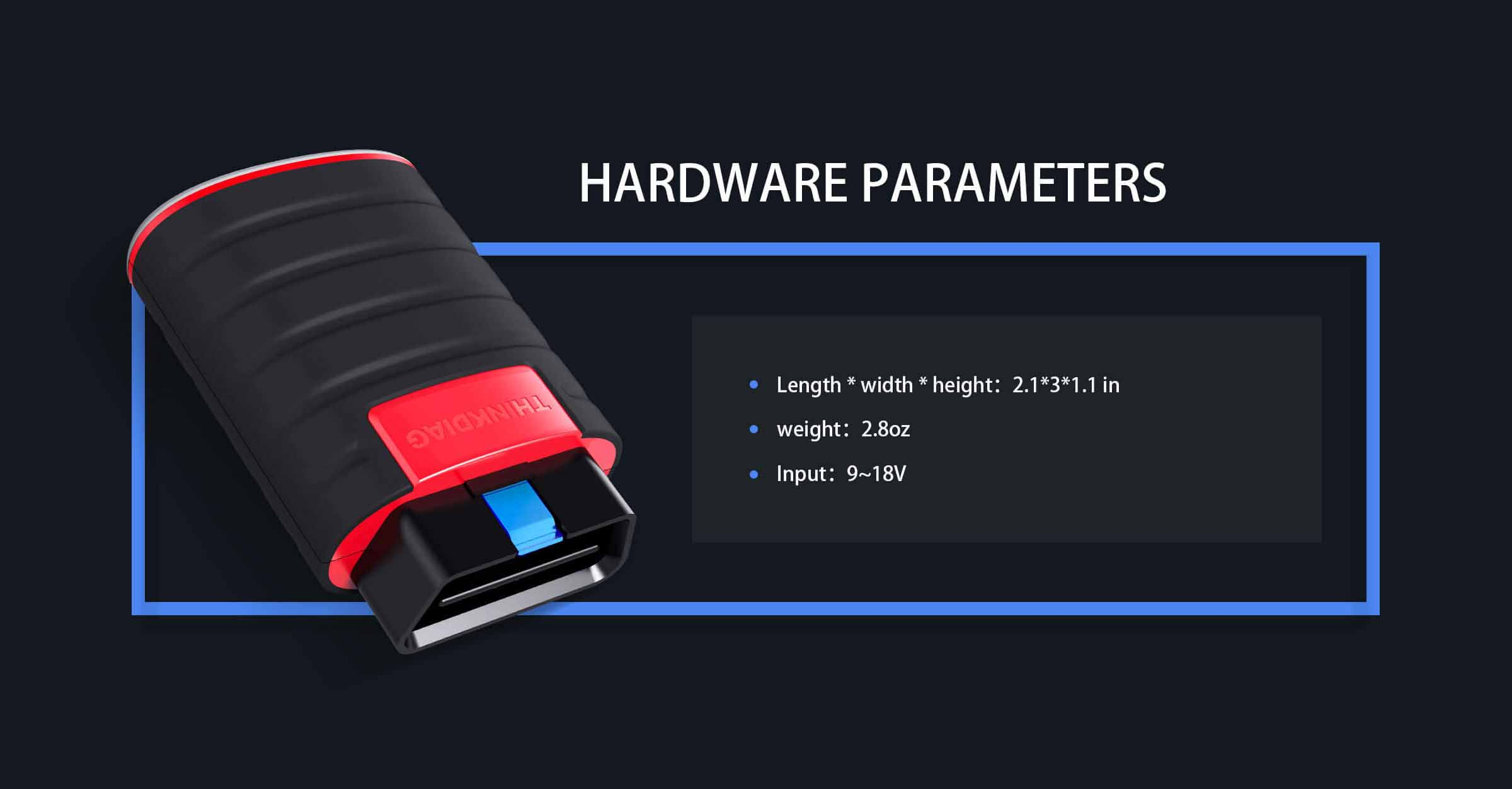 The ThinkDiag Hardware Parameters are Length 2.1*3*1.1 Weight 2.9oz Input: 9-18V
